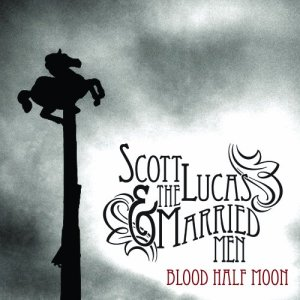 Scott Lucas & the Married Men - Blood Half Moon