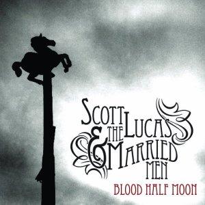 Scott Lucas & the Married Men - Blood Half Moon