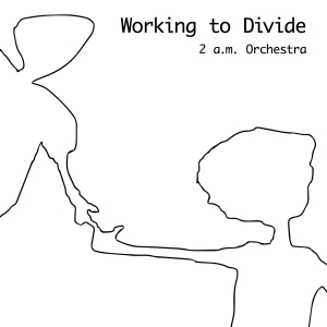 2 a.m. Orchestra - Working To Divide