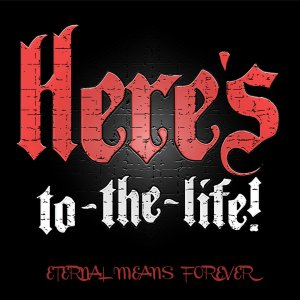 Here's To The Life! - Eternal Means Forever